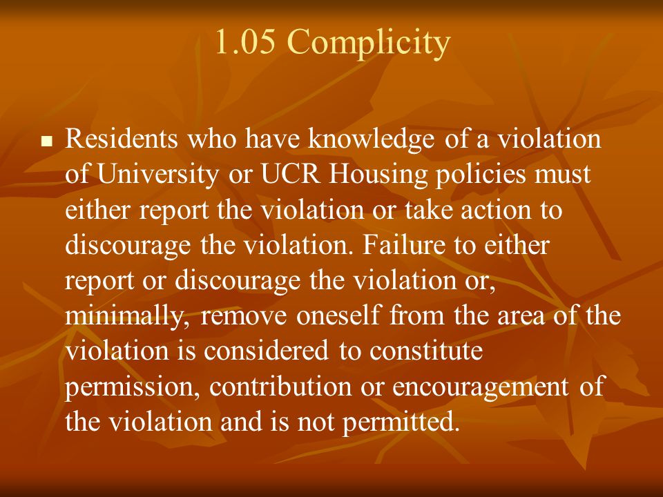 1.05 Complicity Residents who have knowledge of a violation of University or UCR Housing policies must either report the violation or take action to discourage the violation.