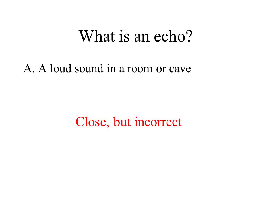 A. A loud sound in a room or cave Close, but incorrect