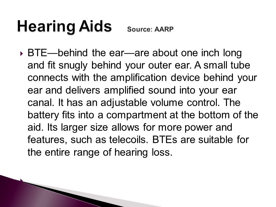  BTE—behind the ear—are about one inch long and fit snugly behind your outer ear.