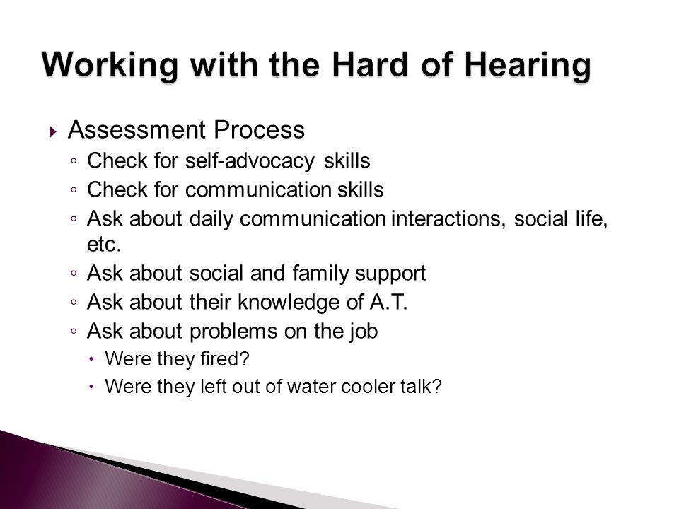  Assessment Process ◦ Check for self-advocacy skills ◦ Check for communication skills ◦ Ask about daily communication interactions, social life, etc.