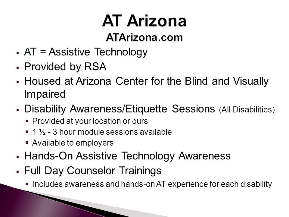  AT = Assistive Technology  Provided by RSA  Housed at Arizona Center for the Blind and Visually Impaired  Disability Awareness/Etiquette Sessions (All Disabilities)  Provided at your location or ours  1 ½ - 3 hour module sessions available  Available to employers  Hands-On Assistive Technology Awareness  Full Day Counselor Trainings  Includes awareness and hands-on AT experience for each disability