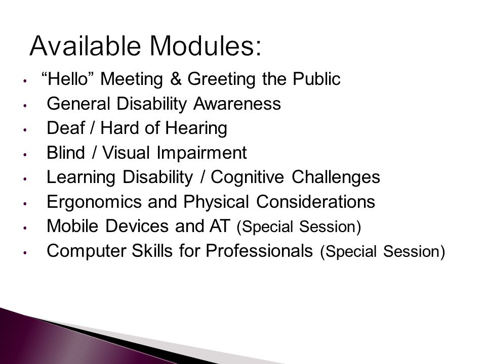 Hello Meeting & Greeting the Public General Disability Awareness Deaf / Hard of Hearing Blind / Visual Impairment Learning Disability / Cognitive Challenges Ergonomics and Physical Considerations Mobile Devices and AT (Special Session) Computer Skills for Professionals (Special Session)