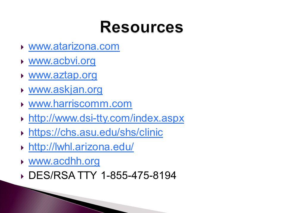  www.atarizona.com www.atarizona.com  www.acbvi.org www.acbvi.org  www.aztap.org www.aztap.org  www.askjan.org www.askjan.org  www.harriscomm.com www.harriscomm.com  http://www.dsi-tty.com/index.aspx http://www.dsi-tty.com/index.aspx  https://chs.asu.edu/shs/clinic https://chs.asu.edu/shs/clinic  http://lwhl.arizona.edu/ http://lwhl.arizona.edu/  www.acdhh.org www.acdhh.org  DES/RSA TTY 1-855-475-8194