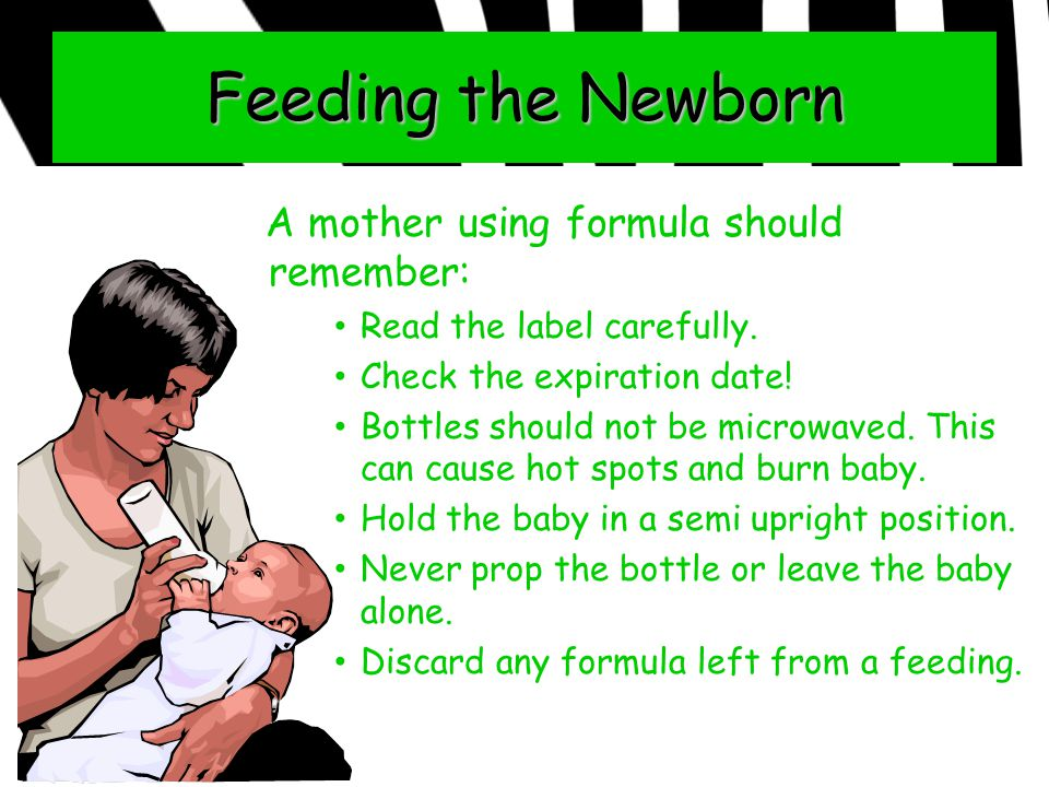 Feeding the Newborn A mother using formula should remember: Read the label carefully. Check the expiration date! Bottles should not be microwaved. Thi