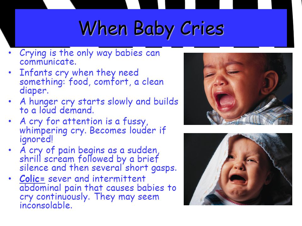 When Baby Cries Crying is the only way babies can communicate. Infants cry when they need something: food, comfort, a clean diaper. A hunger cry start