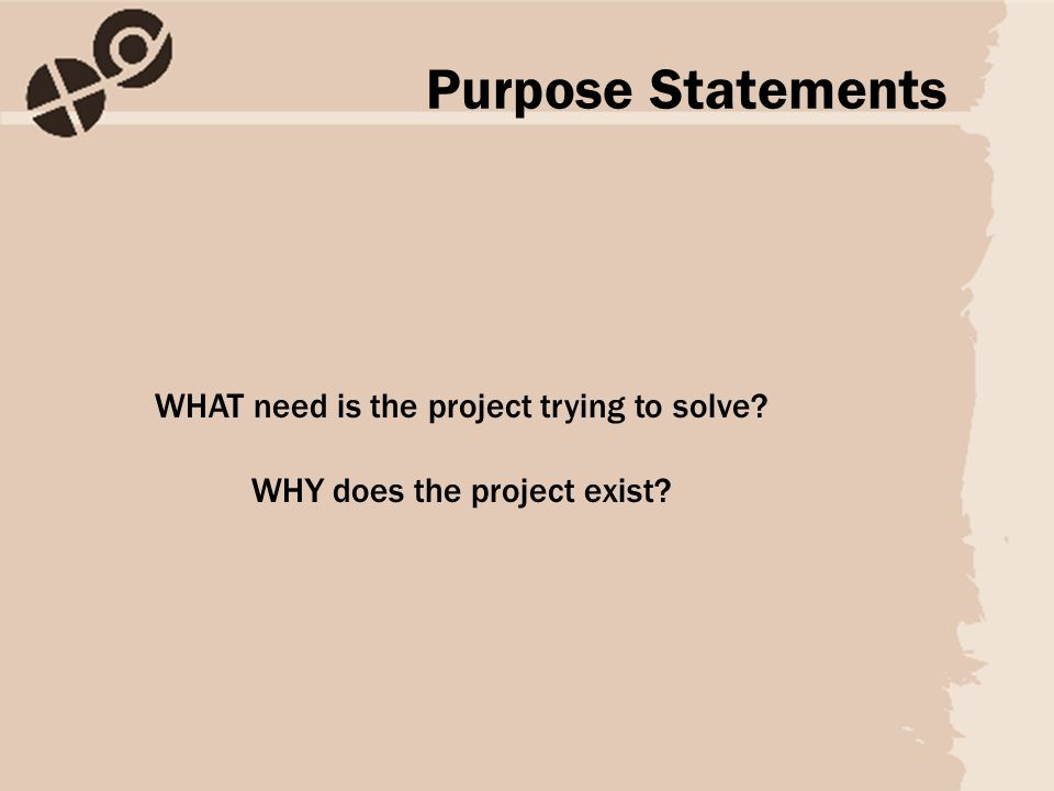 WHAT need is the project trying to solve WHY does the project exist Purpose Statements