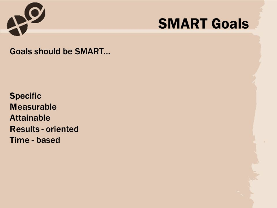 Goals should be SMART… Specific Measurable Attainable Results - oriented Time - based SMART Goals