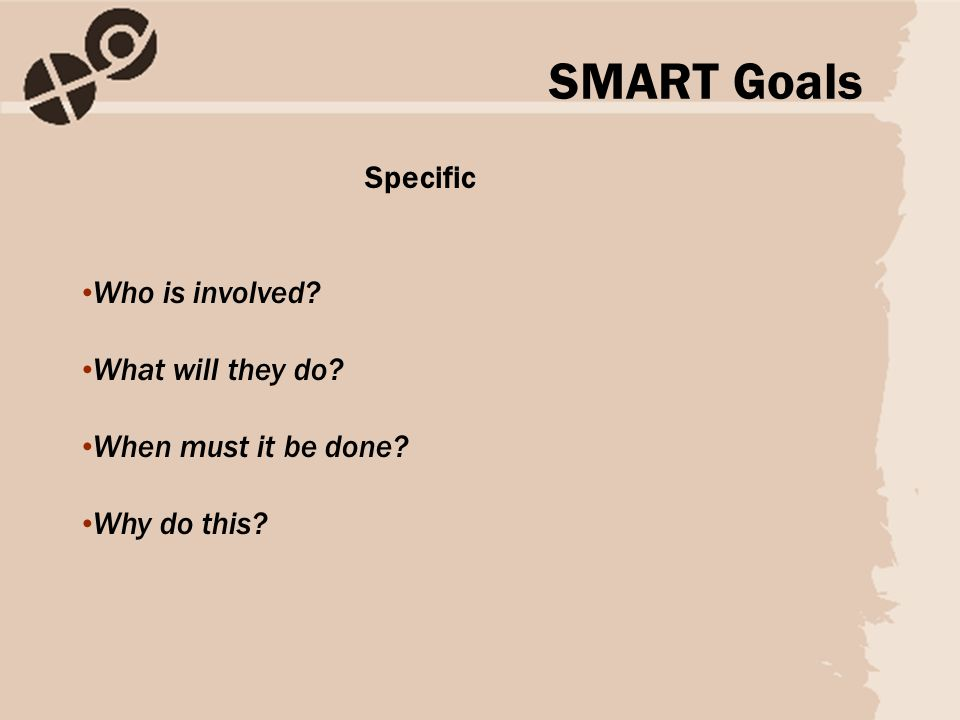 Specific Who is involved? What will they do? When must it be done? Why do this? SMART Goals