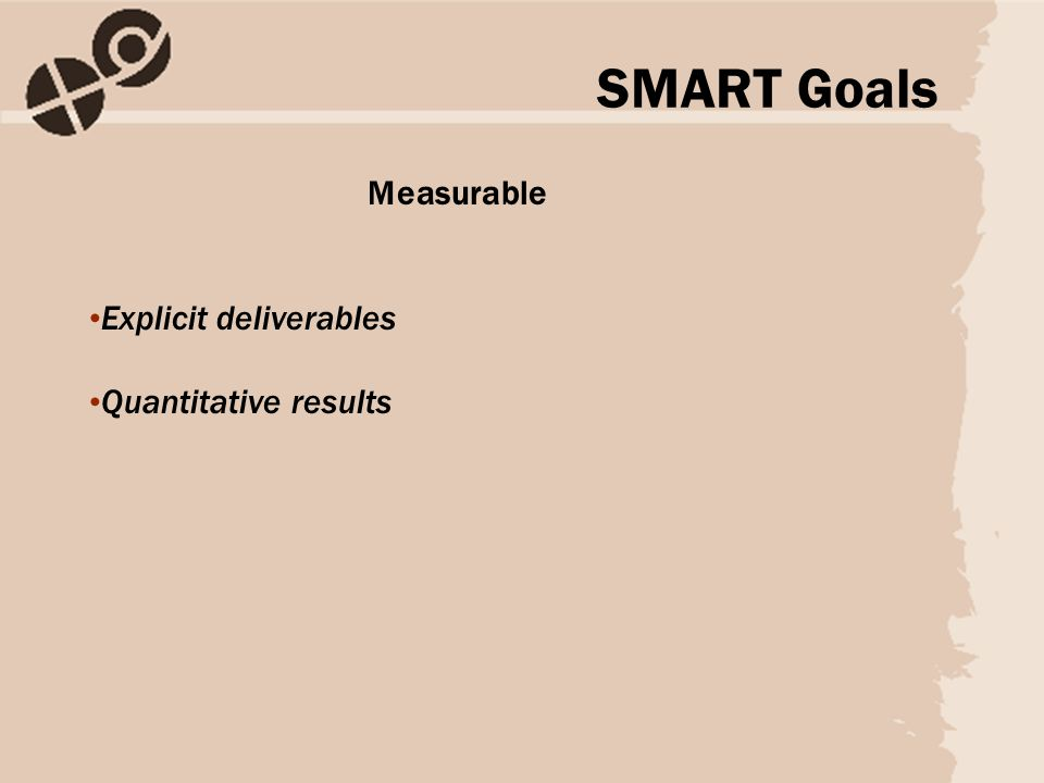 Measurable Explicit deliverables Quantitative results SMART Goals