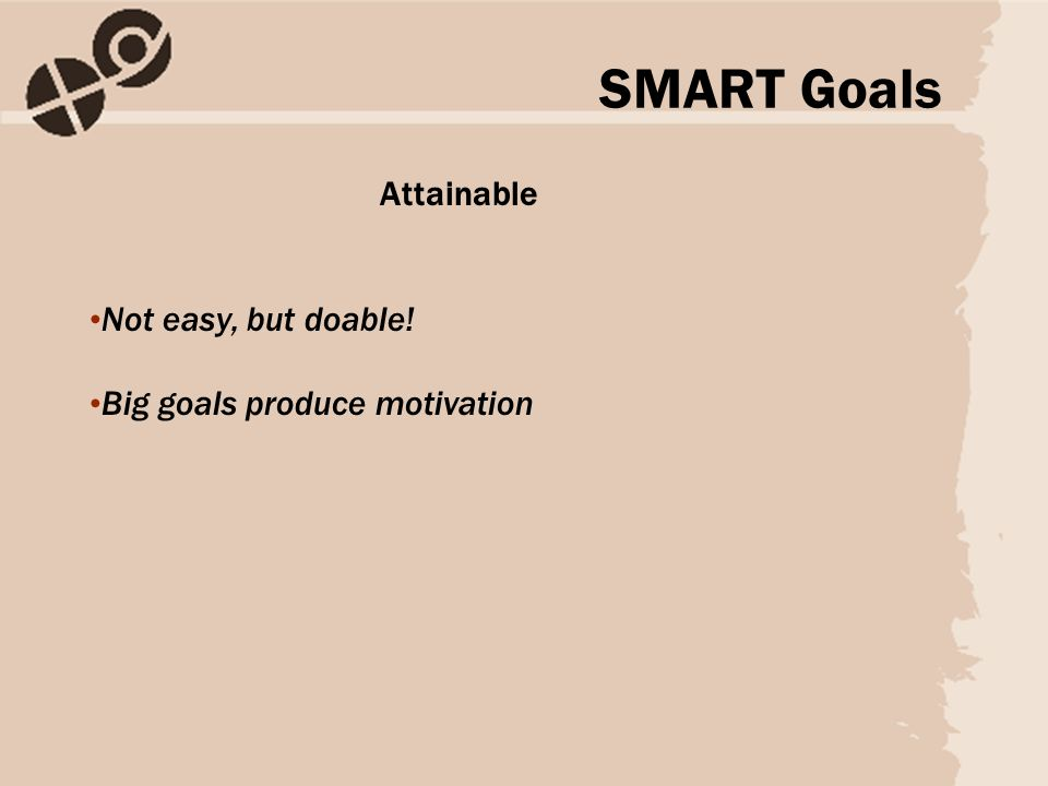 Attainable Not easy, but doable! Big goals produce motivation SMART Goals