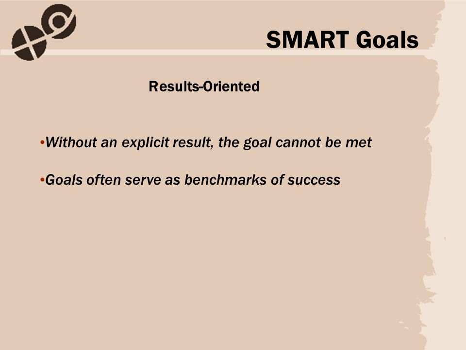 Results-Oriented Without an explicit result, the goal cannot be met Goals often serve as benchmarks of success SMART Goals