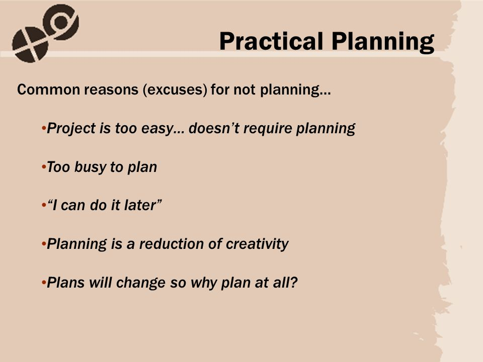Common reasons (excuses) for not planning… Project is too easy… doesn't require planning Too busy to plan I can do it later Planning is a reduction of creativity Plans will change so why plan at all.