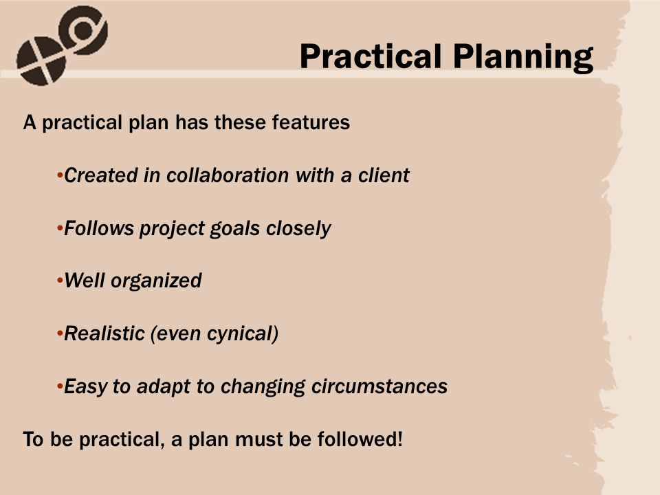 A practical plan has these features Created in collaboration with a client Follows project goals closely Well organized Realistic (even cynical) Easy to adapt to changing circumstances To be practical, a plan must be followed.