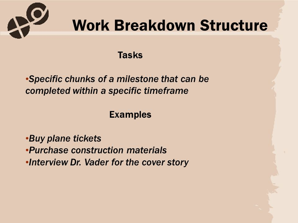 Tasks Specific chunks of a milestone that can be completed within a specific timeframe Examples Buy plane tickets Purchase construction materials Interview Dr.