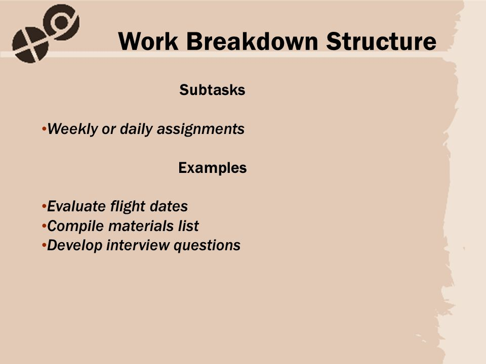 Subtasks Weekly or daily assignments Examples Evaluate flight dates Compile materials list Develop interview questions Work Breakdown Structure