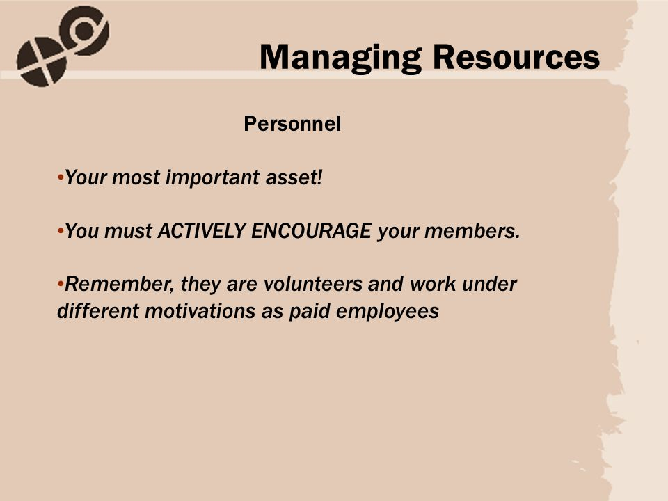 Personnel Your most important asset! You must ACTIVELY ENCOURAGE your members. Remember, they are volunteers and work under different motivations as p