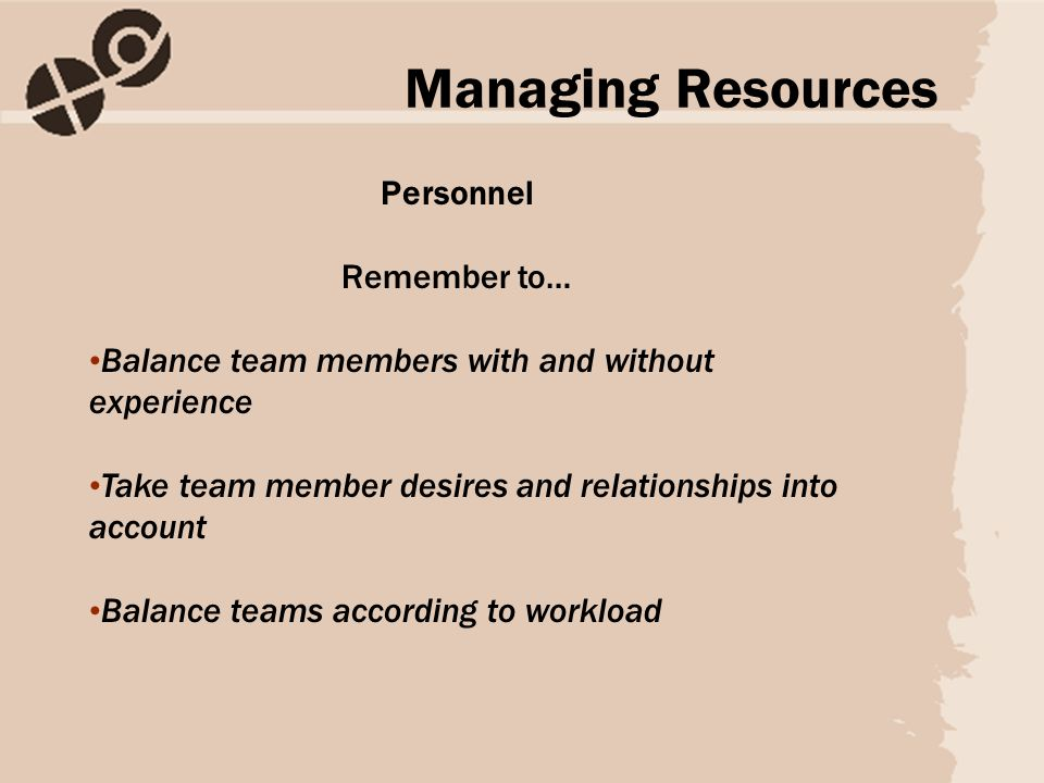 Personnel Remember to… Balance team members with and without experience Take team member desires and relationships into account Balance teams according to workload Managing Resources