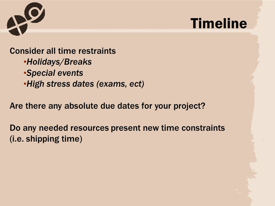 Consider all time restraints Holidays/Breaks Special events High stress dates (exams, ect) Are there any absolute due dates for your project.