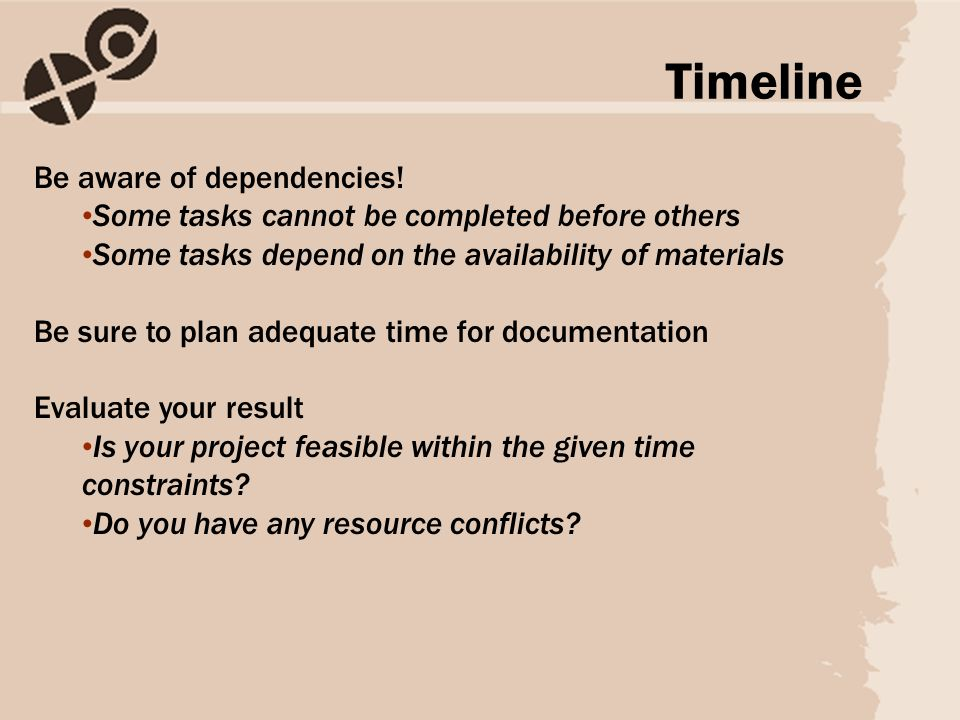 Be aware of dependencies! Some tasks cannot be completed before others Some tasks depend on the availability of materials Be sure to plan adequate tim