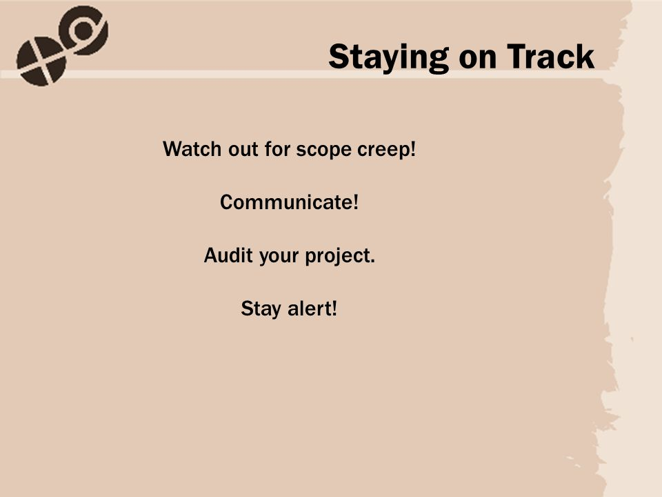 Watch out for scope creep! Communicate! Audit your project. Stay alert! Staying on Track