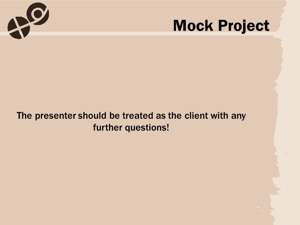 The presenter should be treated as the client with any further questions! Mock Project