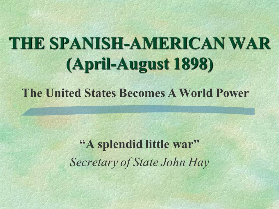 A splendid little war Secretary of State John Hay THE SPANISH-AMERICAN WAR (April-August 1898) The United States Becomes A World Power