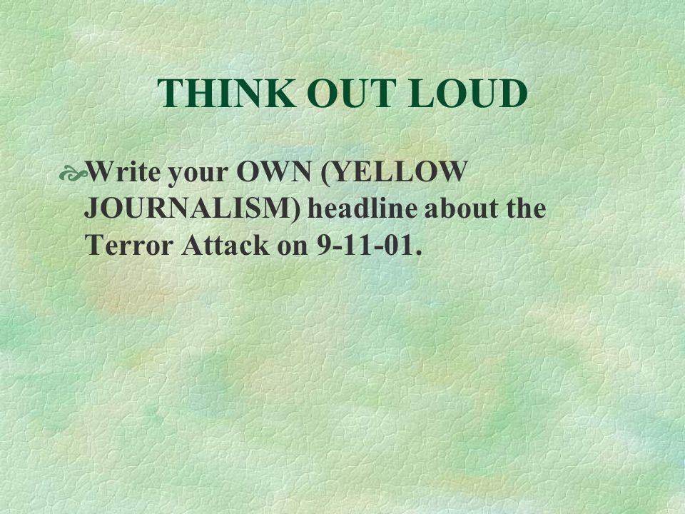 THINK OUT LOUD  Write your OWN (YELLOW JOURNALISM) headline about the Terror Attack on 9-11-01.