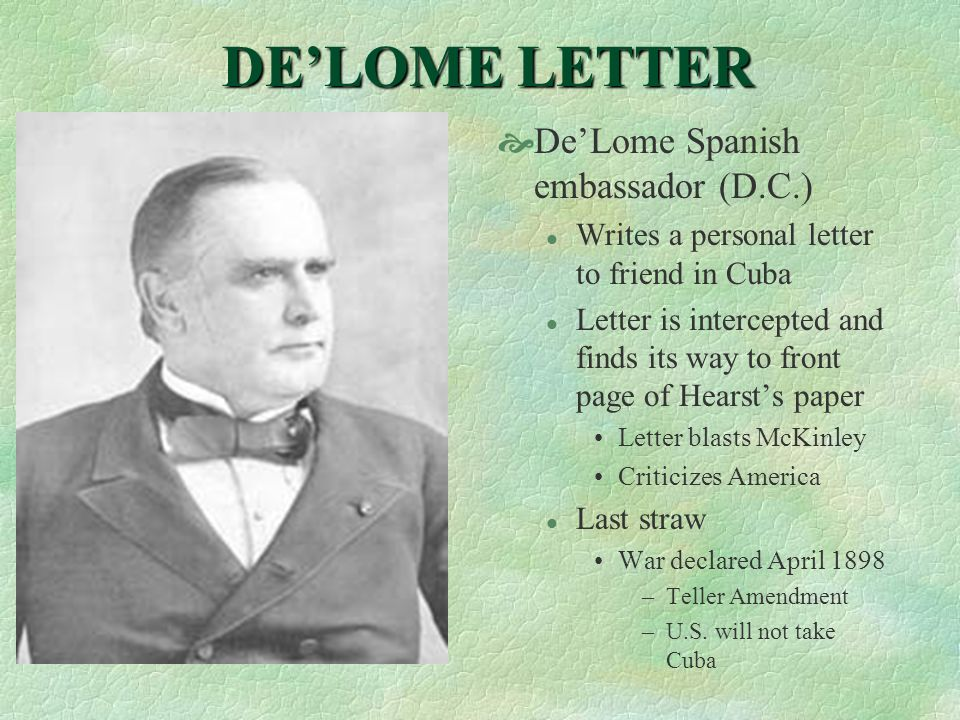DE'LOME LETTER  De'Lome Spanish embassador (D.C.) l Writes a personal letter to friend in Cuba l Letter is intercepted and finds its way to front page of Hearst's paper Letter blasts McKinley Criticizes America l Last straw War declared April 1898 –Teller Amendment –U.S.