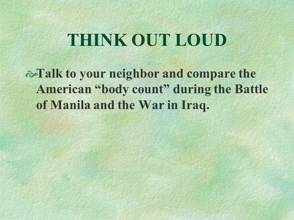 THINK OUT LOUD  Talk to your neighbor and compare the American body count during the Battle of Manila and the War in Iraq.