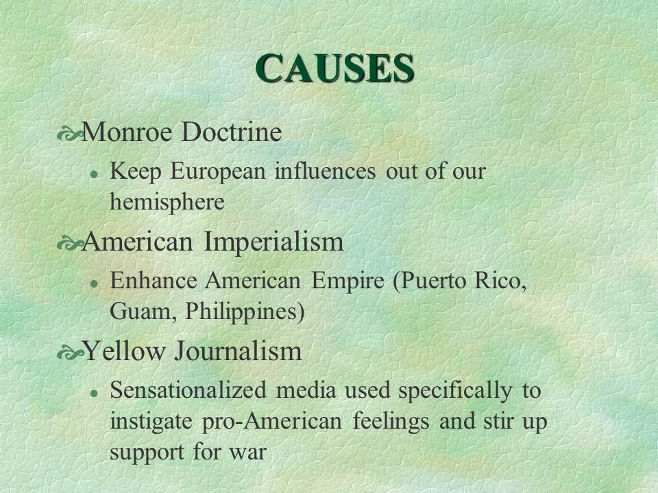 CAUSES  Monroe Doctrine l Keep European influences out of our hemisphere  American Imperialism l Enhance American Empire (Puerto Rico, Guam, Philippines)  Yellow Journalism l Sensationalized media used specifically to instigate pro-American feelings and stir up support for war