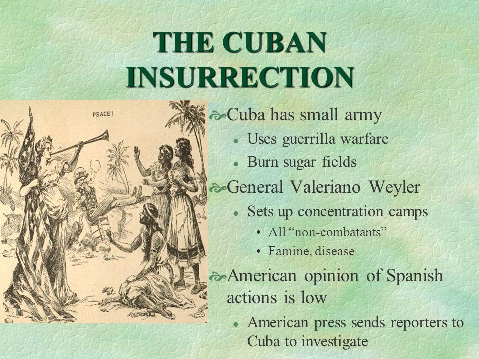 THE CUBAN INSURRECTION  Cuba has small army l Uses guerrilla warfare l Burn sugar fields  General Valeriano Weyler l Sets up concentration camps All non-combatants Famine, disease  American opinion of Spanish actions is low l American press sends reporters to Cuba to investigate