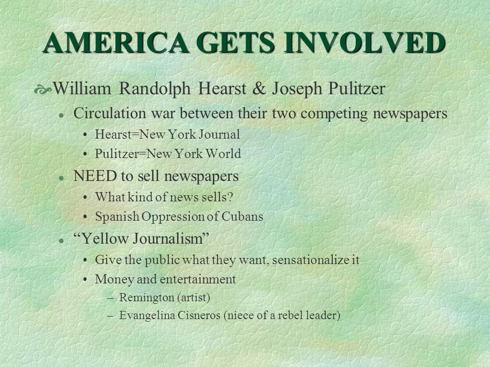 AMERICA GETS INVOLVED  William Randolph Hearst & Joseph Pulitzer l Circulation war between their two competing newspapers Hearst=New York Journal Pulitzer=New York World l NEED to sell newspapers What kind of news sells.