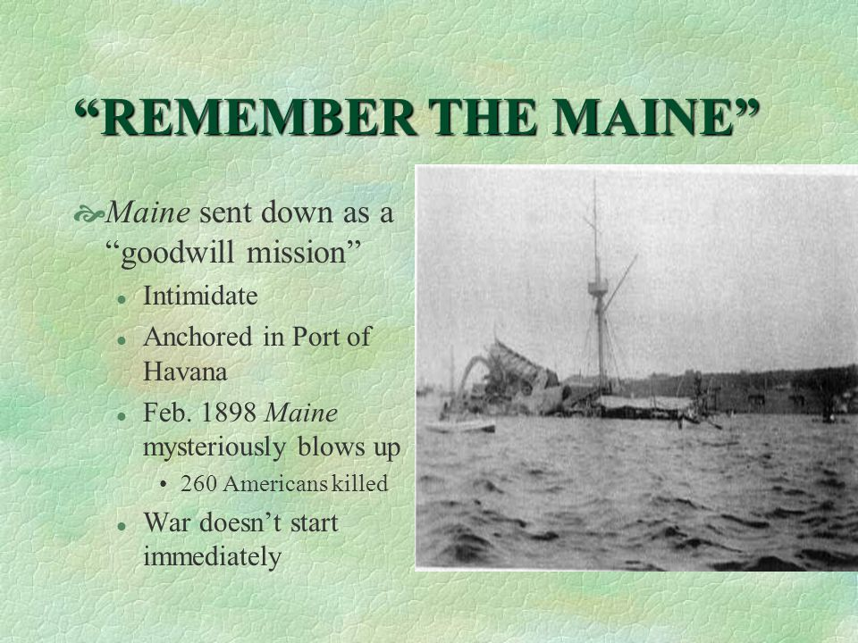 REMEMBER THE MAINE  Maine sent down as a goodwill mission l Intimidate l Anchored in Port of Havana l Feb.