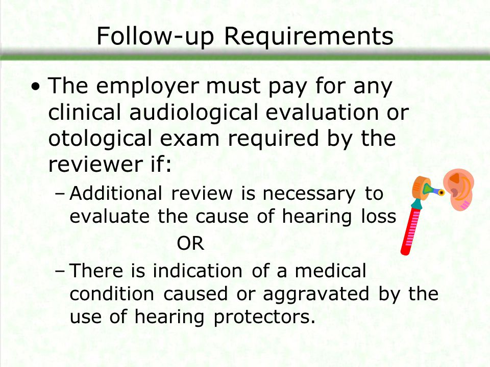 Follow-up Requirements The employer must pay for any clinical audiological evaluation or otological exam required by the reviewer if: –Additional revi