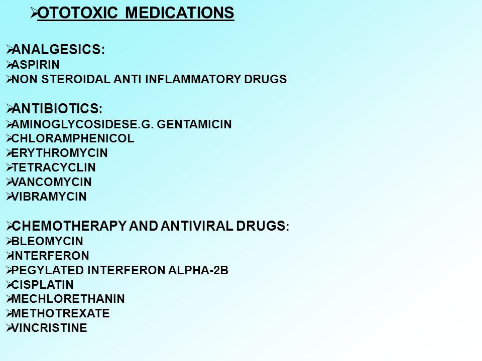  OTOTOXIC MEDICATIONS  ANALGESICS:  ASPIRIN  NON STEROIDAL ANTI INFLAMMATORY DRUGS  ANTIBIOTICS:  AMINOGLYCOSIDESE.G. GENTAMICIN  CHLORAMPHENIC