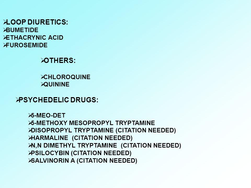  LOOP DIURETICS:  BUMETIDE  ETHACRYNIC ACID  FUROSEMIDE  OTHERS:  CHLOROQUINE  QUININE  PSYCHEDELIC DRUGS:  5-MEO-DET  5-METHOXY MESOPROPYL
