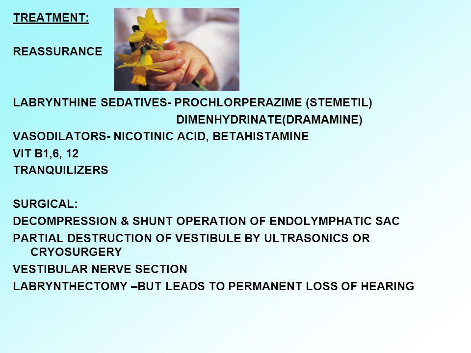 TREATMENT: REASSURANCE LABRYNTHINE SEDATIVES- PROCHLORPERAZIME (STEMETIL) DIMENHYDRINATE(DRAMAMINE) VASODILATORS- NICOTINIC ACID, BETAHISTAMINE VIT B1