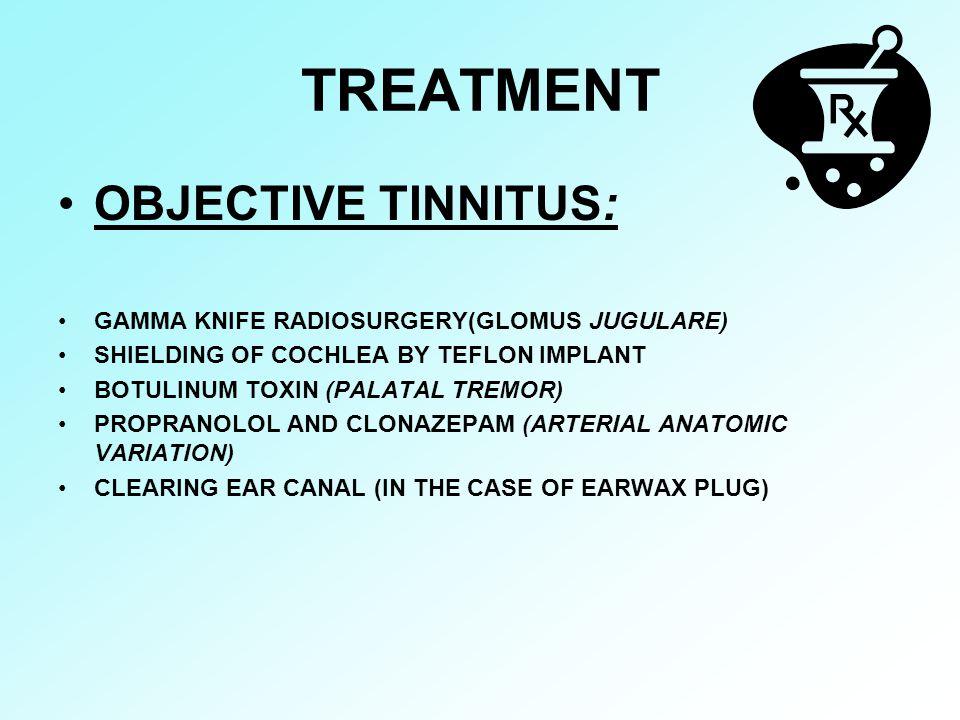 TREATMENT OBJECTIVE TINNITUS: GAMMA KNIFE RADIOSURGERY(GLOMUS JUGULARE) SHIELDING OF COCHLEA BY TEFLON IMPLANT BOTULINUM TOXIN (PALATAL TREMOR) PROPRA