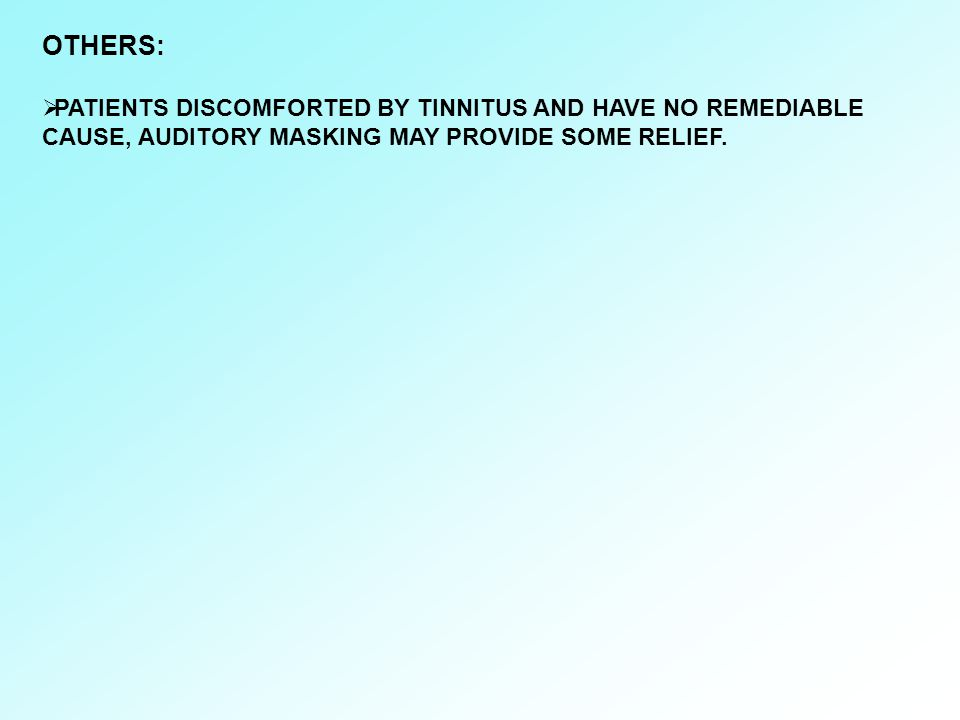 OTHERS:  PATIENTS DISCOMFORTED BY TINNITUS AND HAVE NO REMEDIABLE CAUSE, AUDITORY MASKING MAY PROVIDE SOME RELIEF.