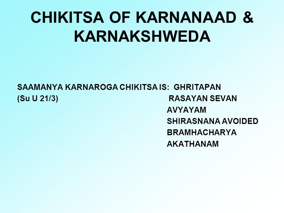 CHIKITSA OF KARNANAAD & KARNAKSHWEDA SAAMANYA KARNAROGA CHIKITSA IS: GHRITAPAN (Su U 21/3) RASAYAN SEVAN AVYAYAM SHIRASNANA AVOIDED BRAMHACHARYA AKATH