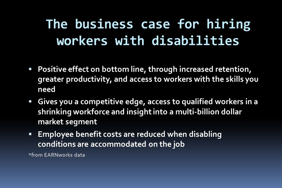The business case for hiring workers with disabilities  Positive effect on bottom line, through increased retention, greater productivity, and access to workers with the skills you need  Gives you a competitive edge, access to qualified workers in a shrinking workforce and insight into a multi-billion dollar market segment  Employee benefit costs are reduced when disabling conditions are accommodated on the job *from EARNworks data