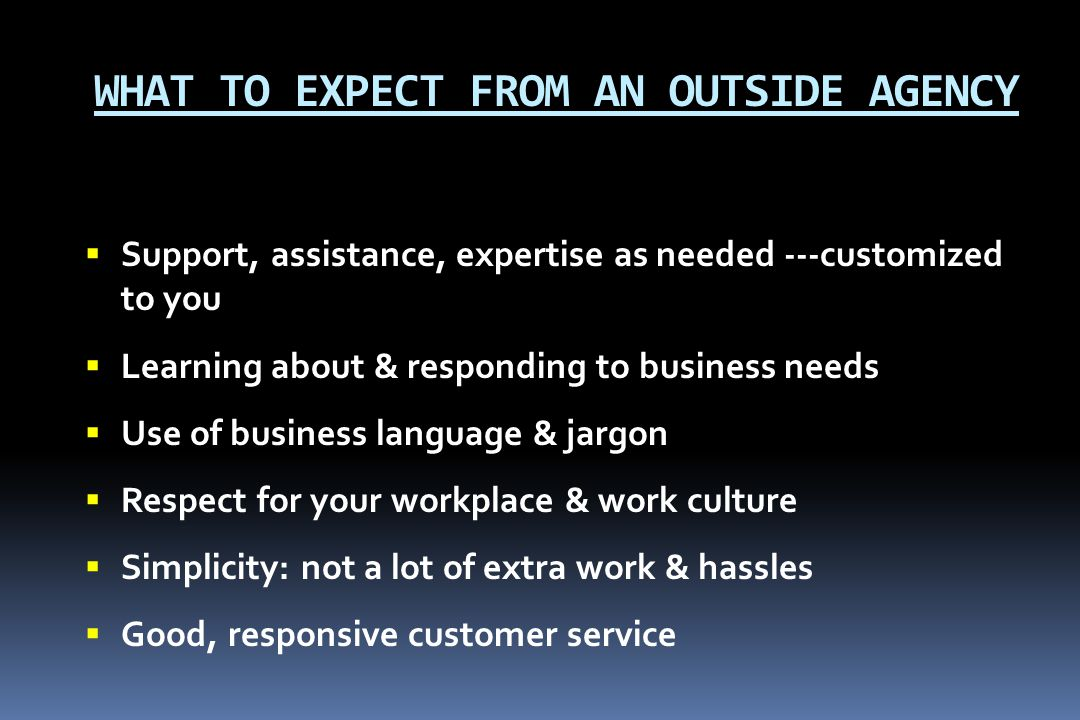 WHAT TO EXPECT FROM AN OUTSIDE AGENCY  Support, assistance, expertise as needed ---customized to you  Learning about & responding to business needs  Use of business language & jargon  Respect for your workplace & work culture  Simplicity: not a lot of extra work & hassles  Good, responsive customer service