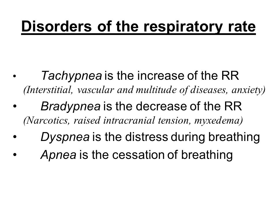 Disorders of the respiratory rate Tachypnea is the increase of the RR (Interstitial, vascular and multitude of diseases, anxiety) Bradypnea is the dec
