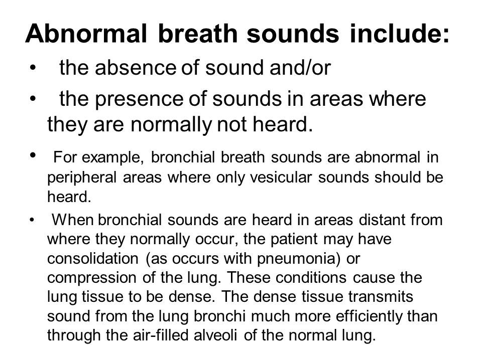 Abnormal breath sounds include: the absence of sound and/or the presence of sounds in areas where they are normally not heard.