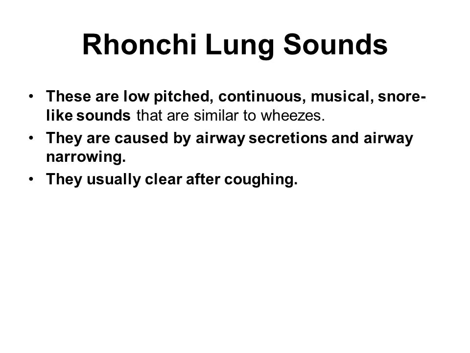 Rhonchi Lung Sounds These are low pitched, continuous, musical, snore- like sounds that are similar to wheezes. They are caused by airway secretions a