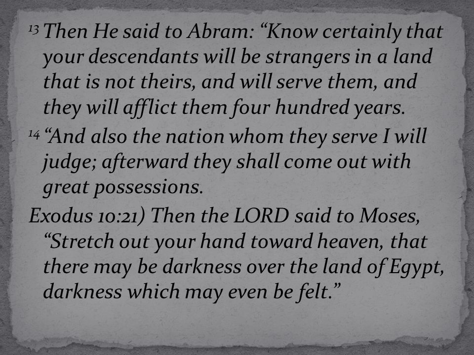 "13 Then He said to Abram: ""Know certainly that your descendants will be strangers in a land that is not theirs, and will serve them, and they will aff"