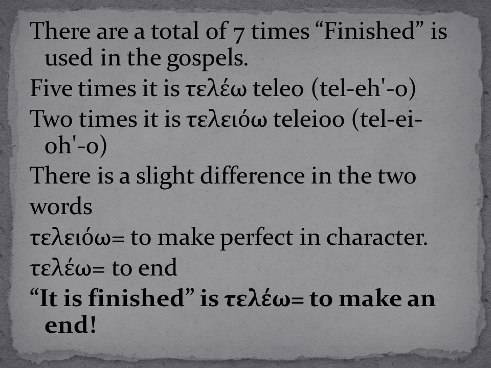 "There are a total of 7 times ""Finished"" is used in the gospels. Five times it is τελ έ ω teleo (tel-eh'-o) Two times it is τελει ό ω teleioo (tel-ei-"