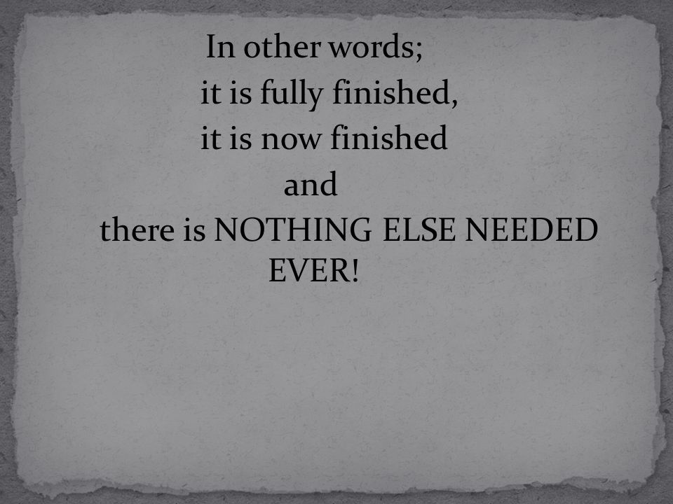 In other words; it is fully finished, it is now finished and there is NOTHING ELSE NEEDED EVER!
