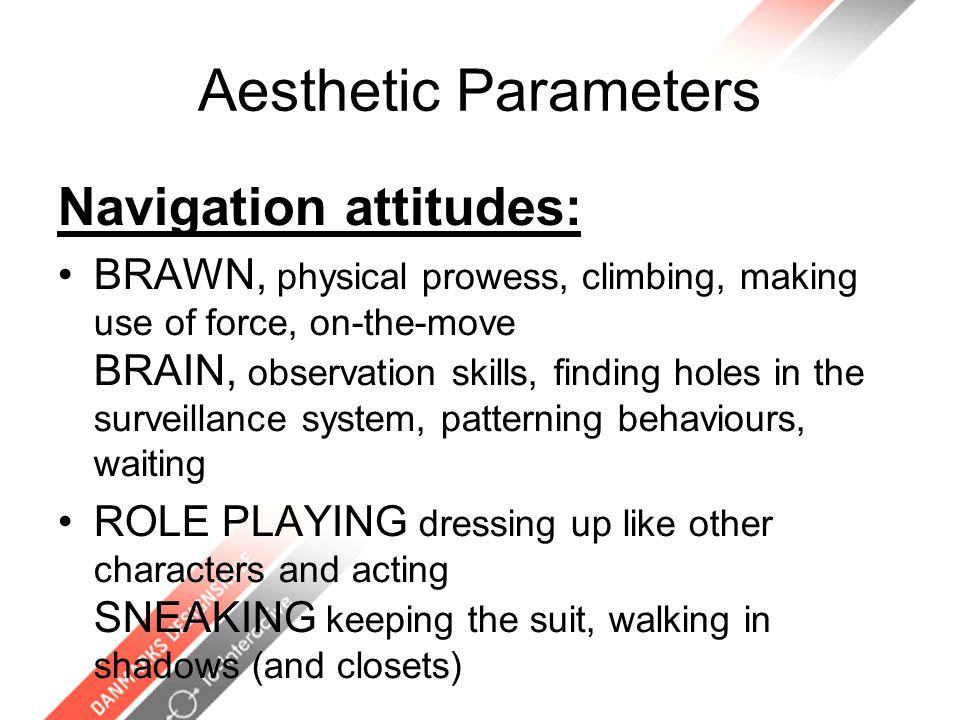 Aesthetic Parameters Navigation attitudes: BRAWN, physical prowess, climbing, making use of force, on-the-move BRAIN, observation skills, finding holes in the surveillance system, patterning behaviours, waiting ROLE PLAYING dressing up like other characters and acting SNEAKING keeping the suit, walking in shadows (and closets)