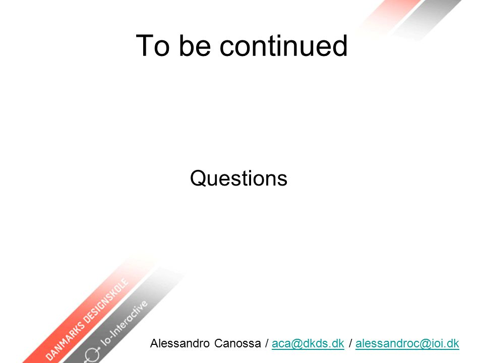 To be continued Questions Alessandro Canossa / aca@dkds.dk / alessandroc@ioi.dkaca@dkds.dkalessandroc@ioi.dk